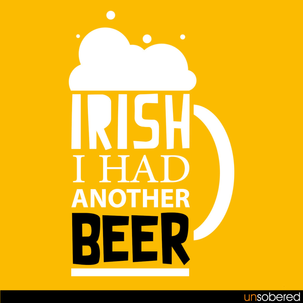 The source of this pun is St. Patrick's Day, a day when the Irish come  together and drink a lot of alcohol. But this holds true for us every  single day.
